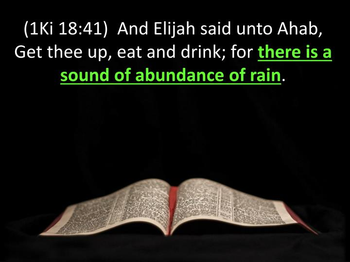 (1Ki 18:41)  And Elijah said unto Ahab, Get thee up, eat and drink; for