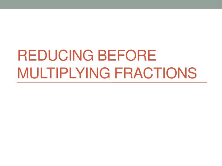 Reducing before multiplying fractions