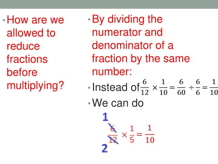 By dividing the numerator and denominator of a fraction by the same number: