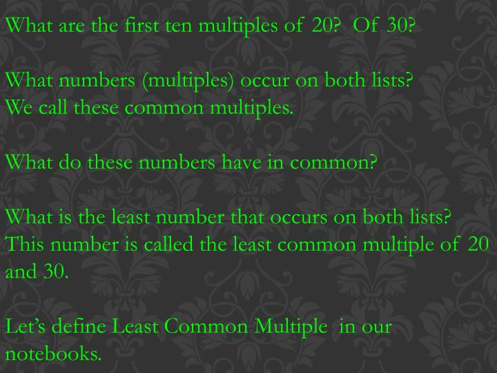 What are the first ten multiples of 20?  Of 30?