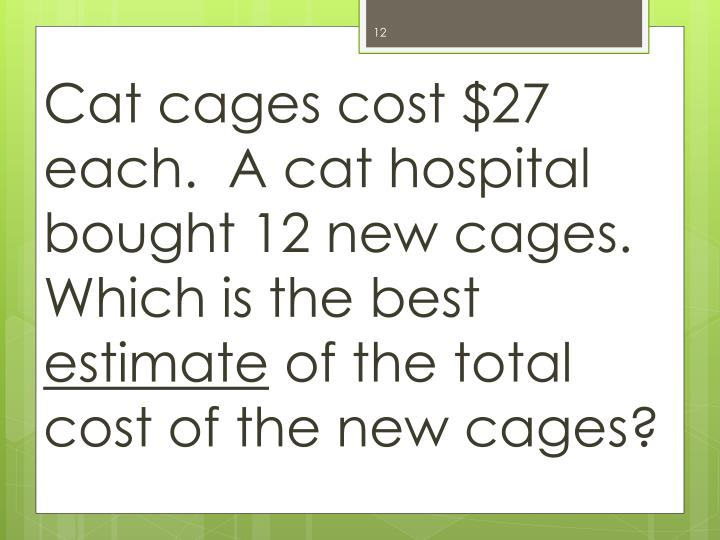 Cat cages cost $27 each.  A cat hospital bought 12 new cages.  Which is the best