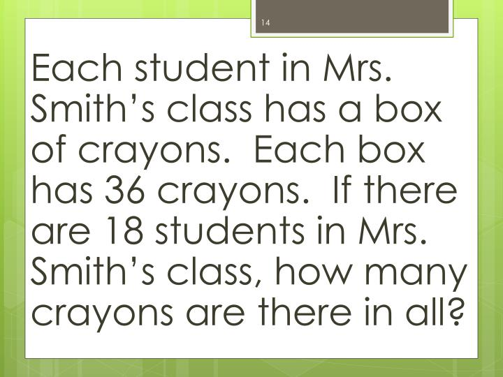 Each student in Mrs. Smith's class has a box of crayons.  Each box has 36 crayons.  If there are 18 students in Mrs. Smith's class, how many crayons are there in all?