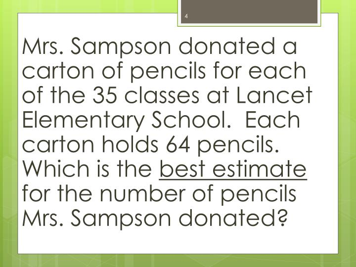 Mrs. Sampson donated a carton of pencils for each of the 35 classes at Lancet Elementary School.  Each carton holds 64 pencils.  Which is the