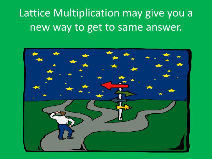 Lattice Multiplication may give you a new way to get to same answer.