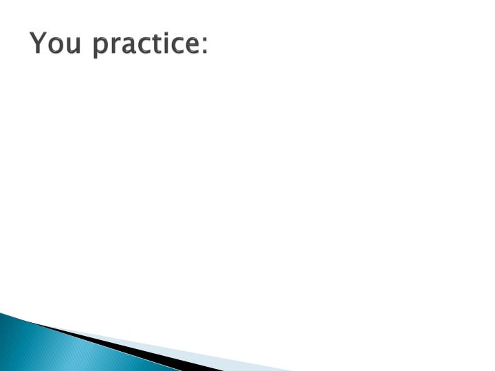 You practice: