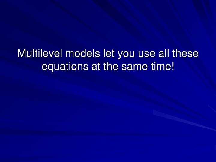 Multilevel models let you use all these equations at the same time!