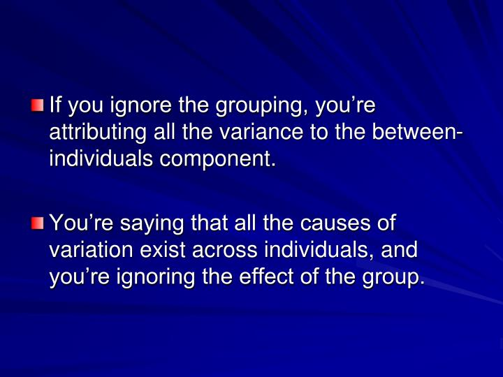 If you ignore the grouping, you're attributing all the variance to the between-individuals component.