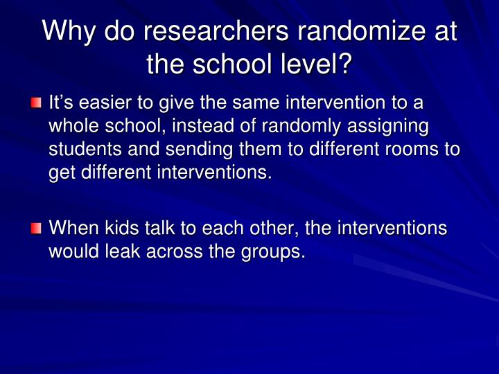 Why do researchers randomize at the school level?