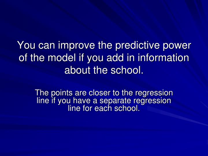 You can improve the predictive power of the model if you add in information about the school.
