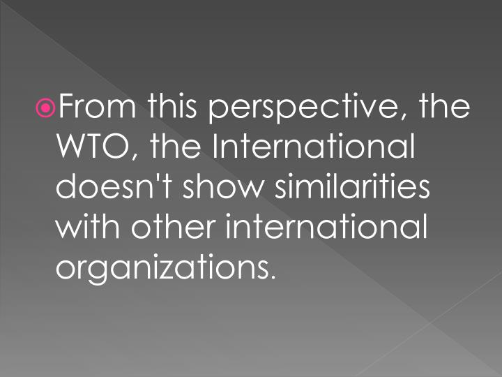 From this perspective, the WTO, the International doesn't show similarities with other international organizations