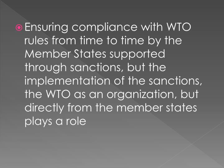 Ensuring compliance with WTO rules from time to time by the Member States supported through sanctions, but the implementation of the sanctions, the WTO as an organization, but directly from the member states plays a role
