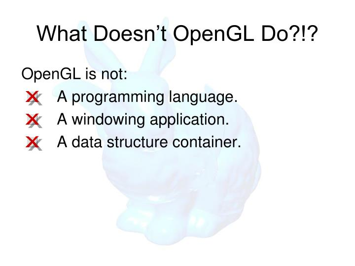 What Doesn't OpenGL Do?!?