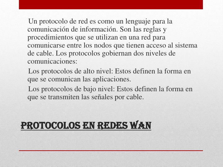 Un protocolo de red es como un lenguaje para la comunicación de información. Son las reglas y procedimientos que se utilizan en una red para comunicarse entre los nodos que tienen acceso al sistema de cable. Los protocolos gobiernan dos niveles de comunicaciones: