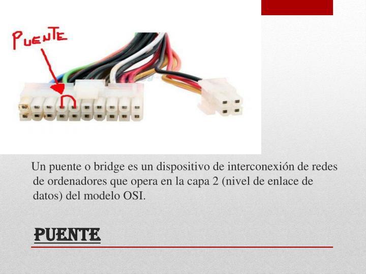 Un puente o bridge es un dispositivo de interconexión de redes de ordenadores que opera en la capa 2 (nivel de enlace de datos) del modelo OSI.