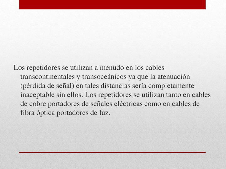 Los repetidores se utilizan a menudo en los cables transcontinentales y transoceánicos ya que la atenuación (pérdida de señal) en tales distancias sería completamente inaceptable sin ellos. Los repetidores se utilizan tanto en cables de cobre portadores de señales eléctricas como en cables de fibra óptica portadores de luz.