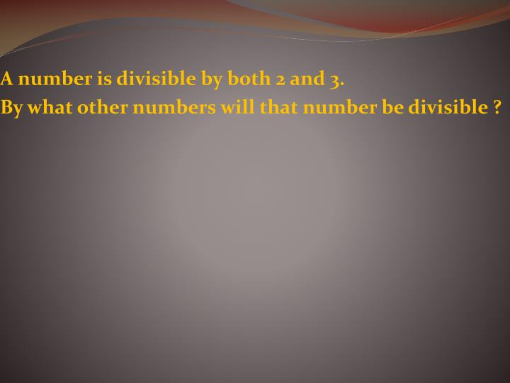 A number is divisible by both 2 and 3.