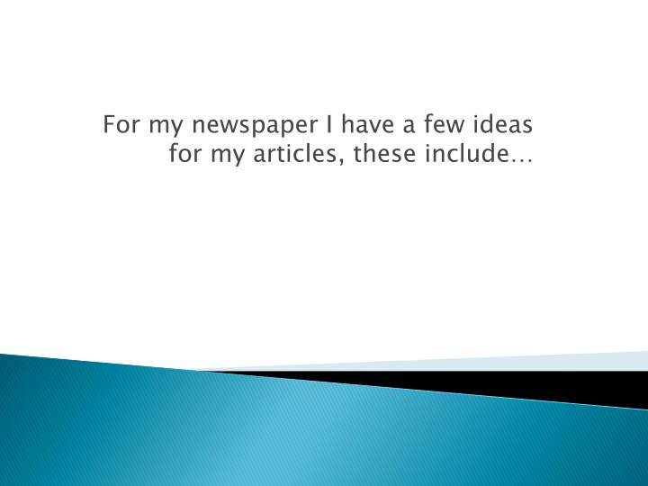 for my newspaper i have a few ideas for my articles these include