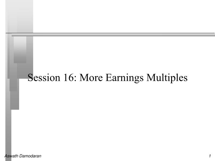 Session 16: More Earnings Multiples