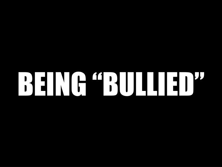 """BEING """"BULLIED"""""""