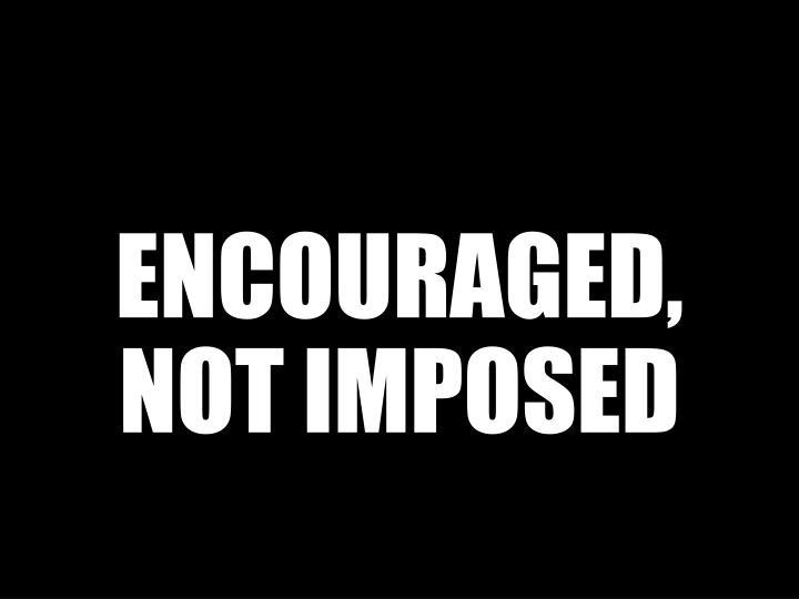 ENCOURAGED, NOT IMPOSED