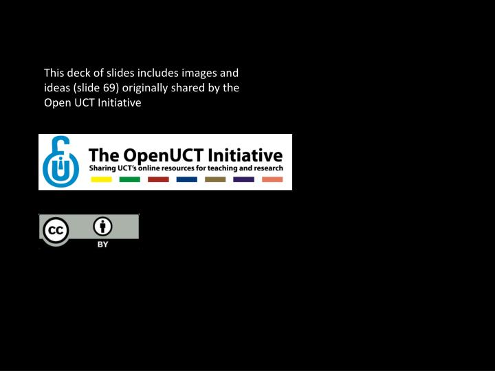 This deck of slides includes images and ideas (slide 69) originally shared by the Open UCT Initiative