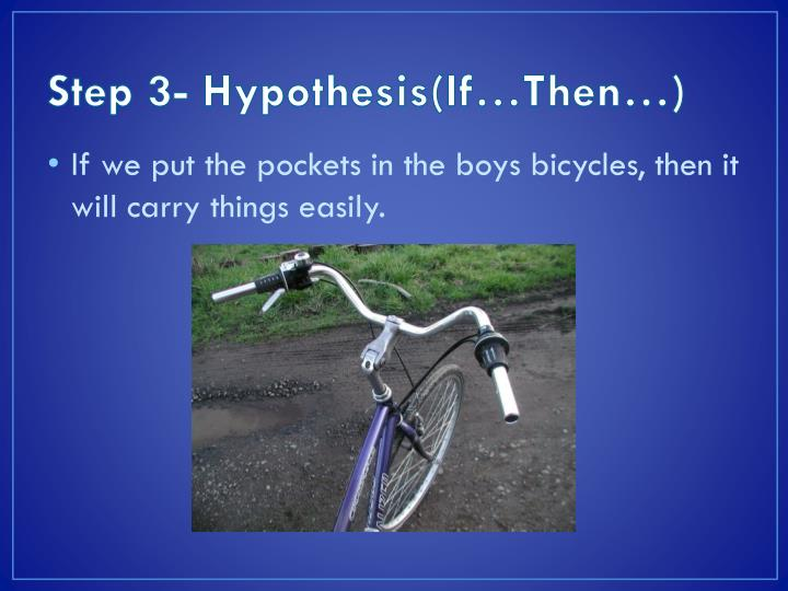 Step 3- Hypothesis(If…Then…)