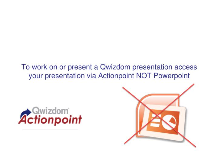 To work on or present a Qwizdom presentation access your presentation via Actionpoint NOT Powerpoint