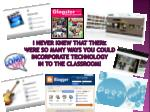 i never knew that there were so many ways you could incorporate technology in to the classroom