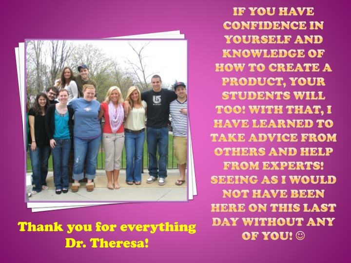 If you have confidence in yourself and knowledge of how to create a product, your students will too! With that, I have learned to take advice from others and help from experts! Seeing as I would not have been here on this last day without any of you!