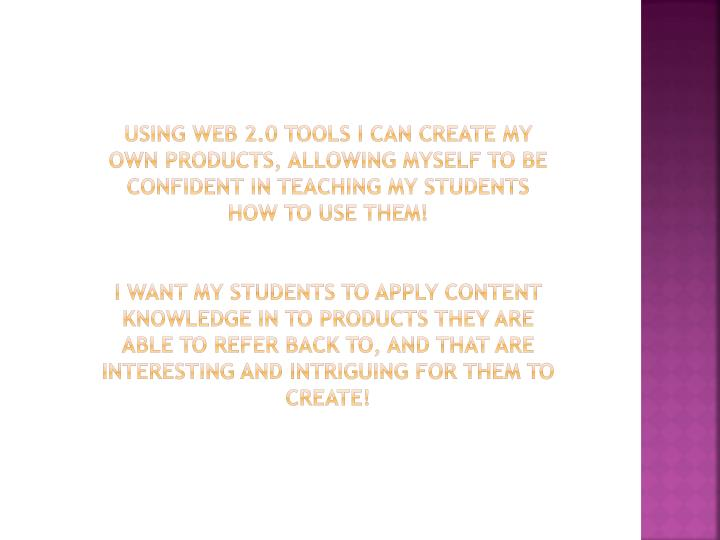 Using web 2.0 tools I can create my own products, allowing myself to be confident in teaching my students how to use them!