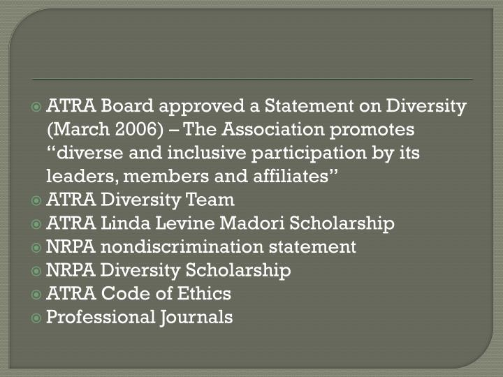 """ATRA Board approved a Statement on Diversity (March 2006) – The Association promotes """"diverse and inclusive participation by its leaders, members and affiliates"""""""