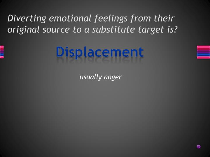 Diverting emotional feelings from their original source to a substitute target is?