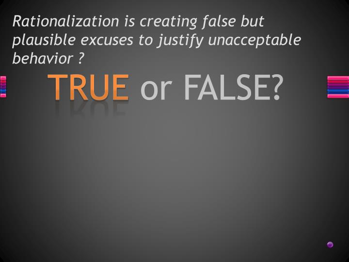 Rationalization is creating false but plausible excuses to justify unacceptable behavior