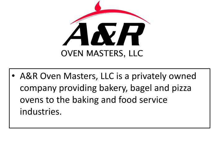 A&R Oven Masters, LLC is a privately owned company providing bakery, bagel and pizza ovens to the baking and food service industries.