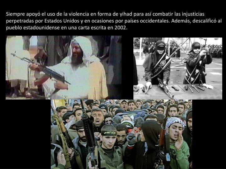 Siempre apoyó el uso de la violencia en forma de yihad para así combatir las injusticias perpetradas por Estados Unidos y en ocasiones por países occidentales. Además, descalificó al pueblo estadounidense en una carta escrita en 2002.