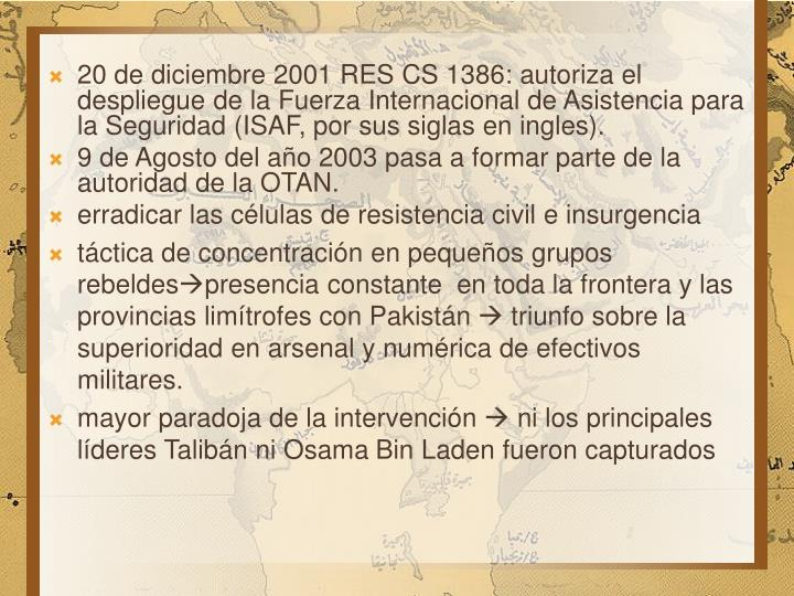 20 de diciembre 2001 RES CS 1386: autoriza el despliegue de la Fuerza Internacional de Asistencia para la Seguridad (ISAF, por sus siglas en ingles).