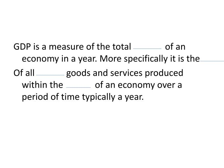 GDP is a measure of the total               of an economy in a year. More specifically it is the