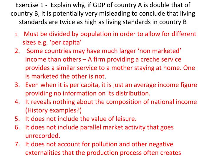 Exercise 1 -  Explain why, if GDP of country A is double that of country B, it is potentially very misleading to conclude that living standards are twice as high as living standards in country B