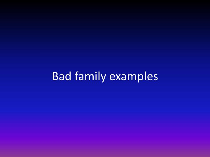 Bad family examples