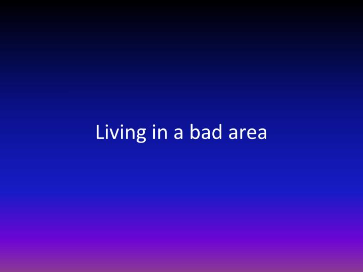 Living in a bad area