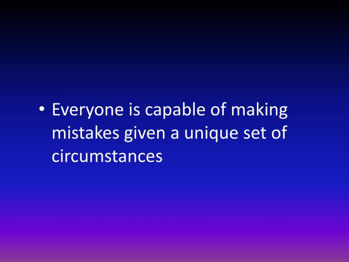 Everyone is capable of making mistakes given a unique set of circumstances