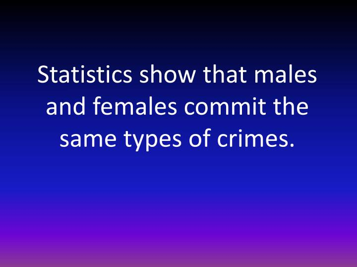 Statistics show that males and females commit the same types of crimes.