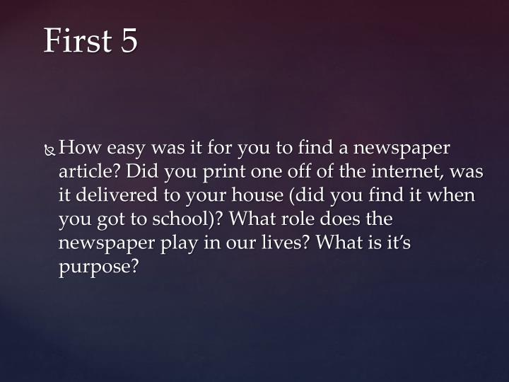 How easy was it for you to find a newspaper article? Did you print one off of the internet, was it delivered to your house (did you find it when you got to school)? What role does the newspaper play in our lives? What is it's purpose?