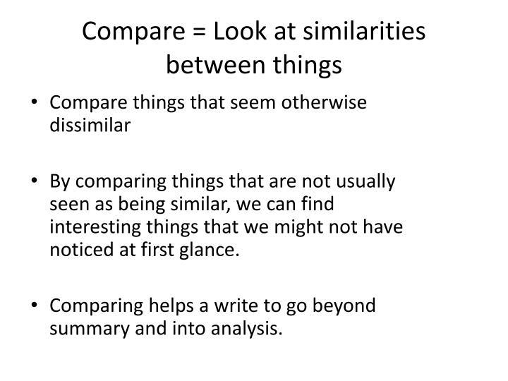 Compare = Look at similarities between things