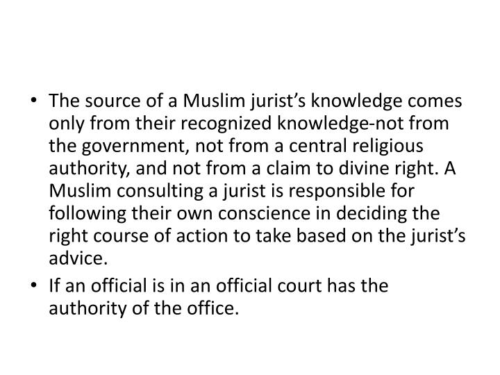 The source of a Muslim jurist's knowledge comes only from their recognized knowledge-not from the government, not from a central religious authority, and not from a claim to divine right. A Muslim consulting a jurist is responsible for following their own conscience in deciding the right course of action to take based on the jurist's advice.