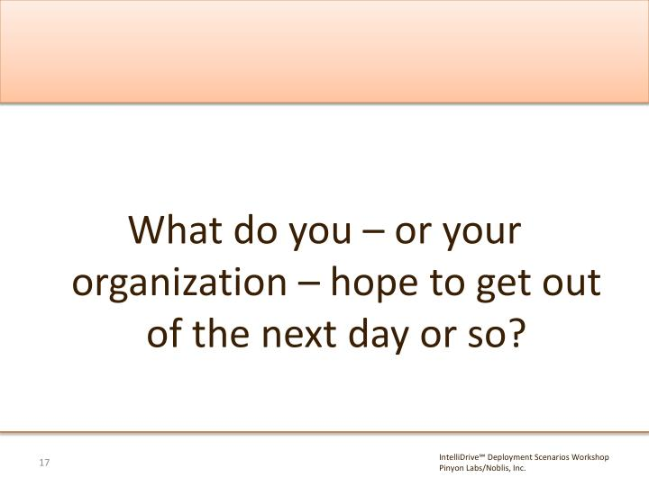 What do you – or your organization – hope to get out of the next day or so?