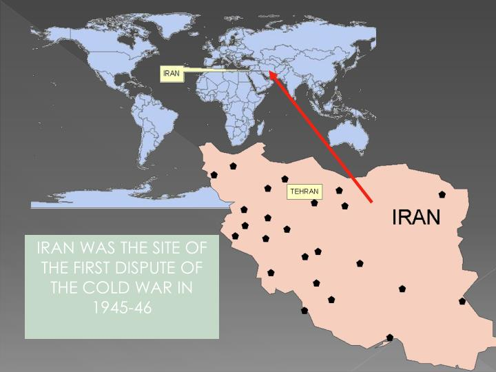 IRAN WAS THE SITE OF THE FIRST DISPUTE OF THE COLD WAR IN 1945-46