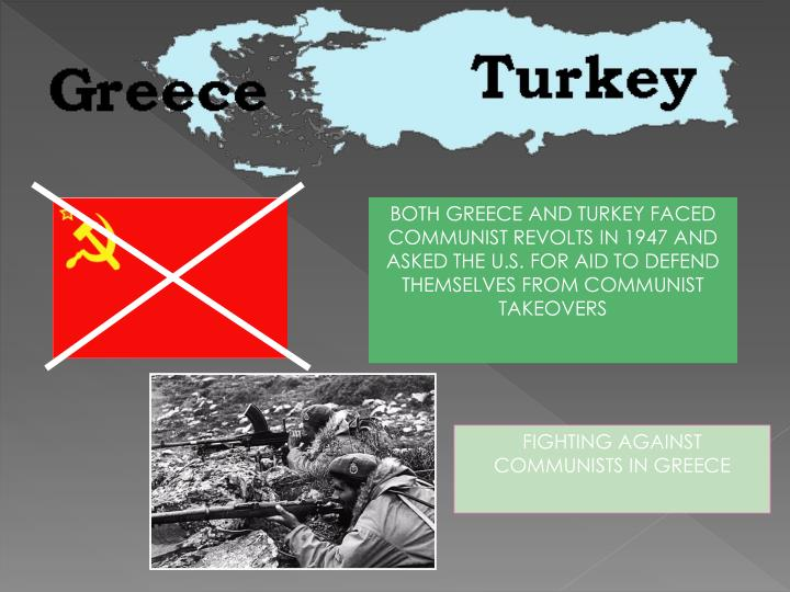 BOTH GREECE AND TURKEY FACED COMMUNIST REVOLTS IN 1947 AND ASKED THE U.S. FOR AID TO DEFEND THEMSELVES FROM COMMUNIST TAKEOVERS