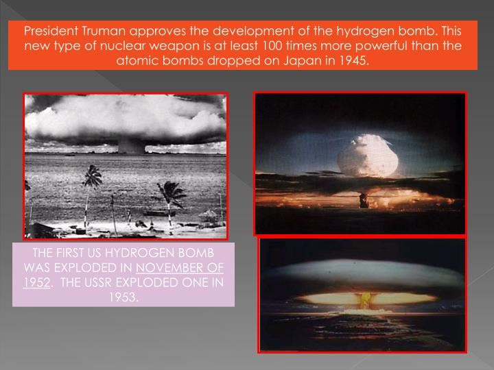 President Truman approves the development of the hydrogen bomb. This new type of nuclear weapon is at least 100 times more powerful than the atomic bombs dropped on Japan in 1945.