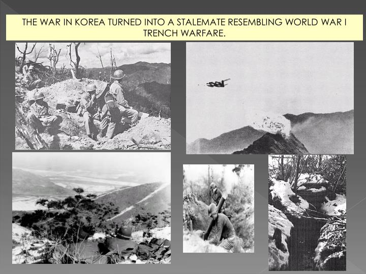 THE WAR IN KOREA TURNED INTO A STALEMATE RESEMBLING WORLD WAR I TRENCH WARFARE.